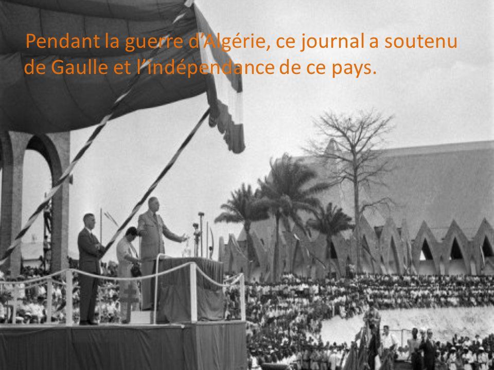 Pendant la guerre dAlgérie, ce journal a soutenu de Gaulle et lindépendance de ce pays.