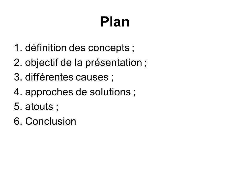Plan 1. définition des concepts ; 2. objectif de la présentation ; 3. différentes causes ; 4. approches de solutions ; 5. atouts ; 6. Conclusion