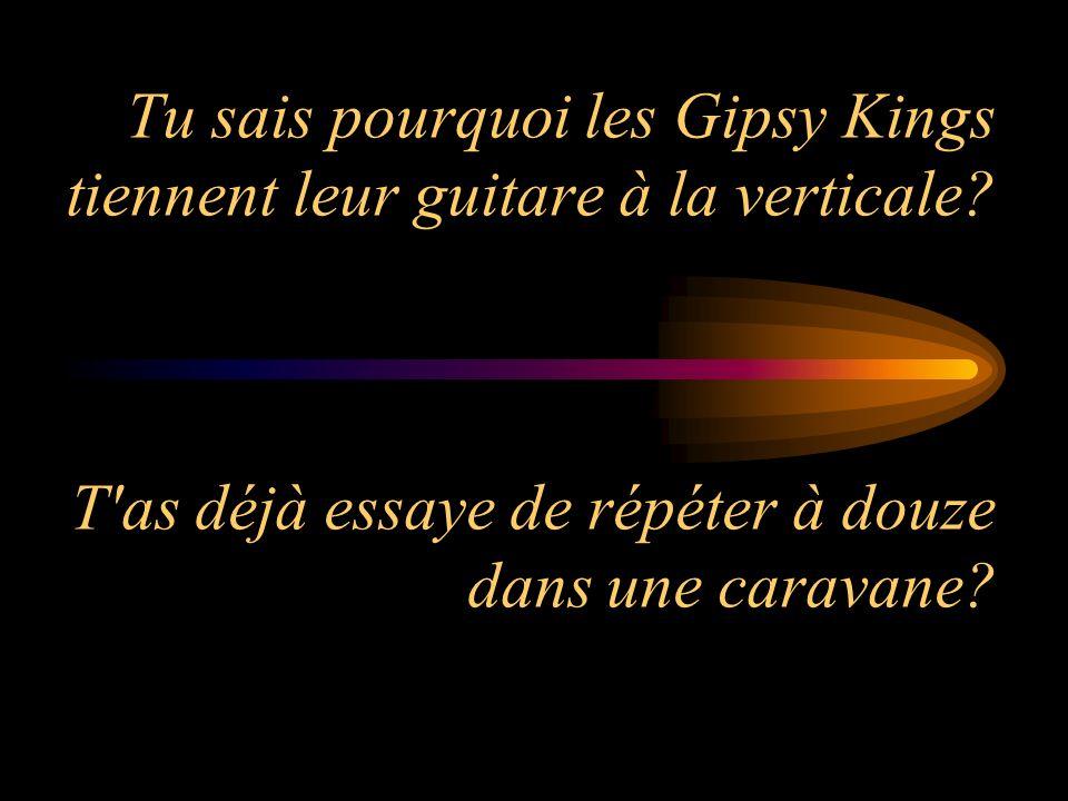 Tu sais pourquoi les Gipsy Kings tiennent leur guitare à la verticale? T'as déjà essaye de répéter à douze dans une caravane?