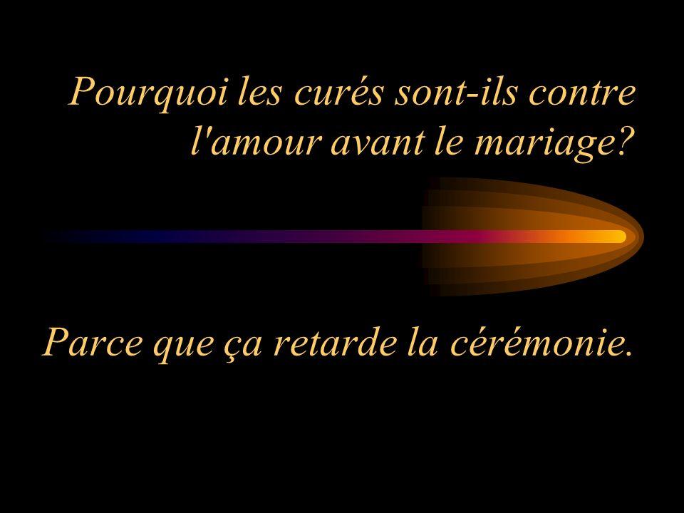 Pourquoi les curés sont-ils contre l'amour avant le mariage? Parce que ça retarde la cérémonie.