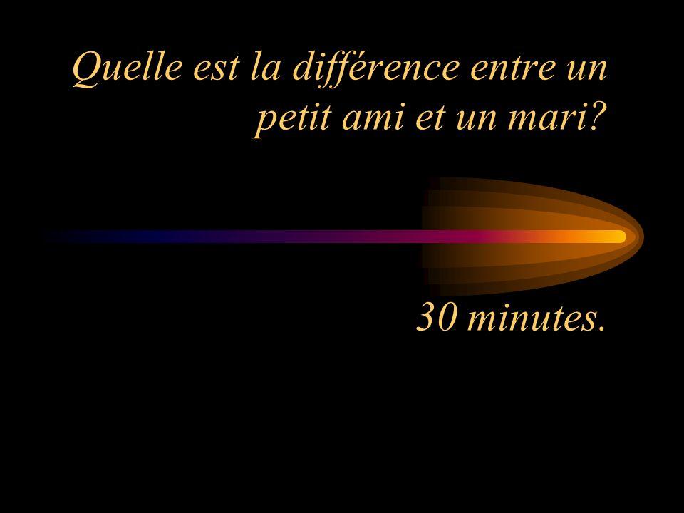 Quelle est la différence entre un petit ami et un mari? 30 minutes.