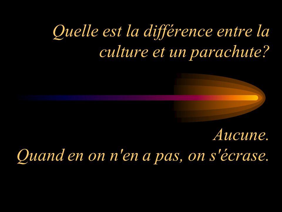 Quelle est la différence entre la culture et un parachute? Aucune. Quand en on n'en a pas, on s'écrase.