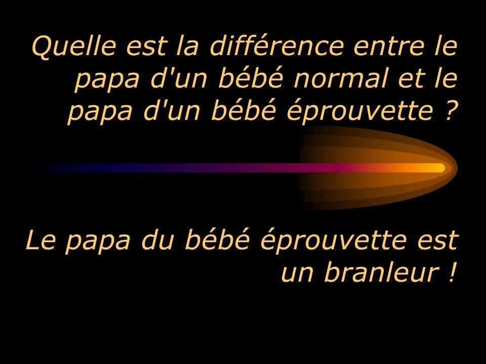 Quelle est la différence entre le papa d'un bébé normal et le papa d'un bébé éprouvette ? Le papa du bébé éprouvette est un branleur !
