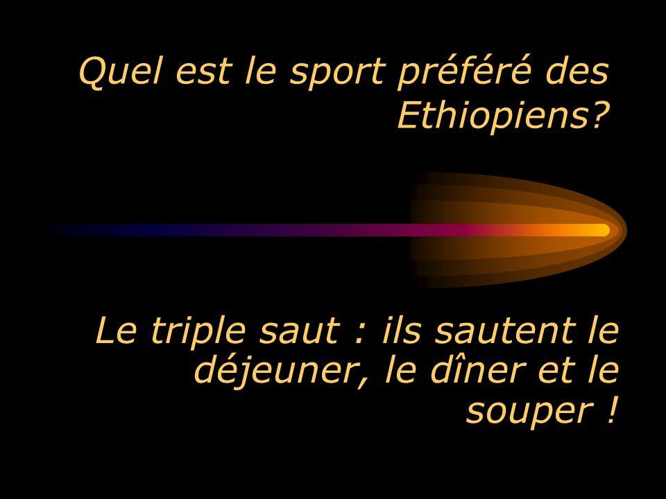 Quel est le sport préféré des Ethiopiens? Le triple saut : ils sautent le déjeuner, le dîner et le souper !