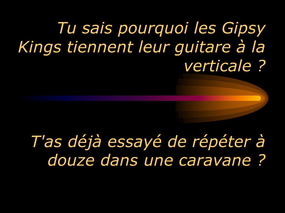 Tu sais pourquoi les Gipsy Kings tiennent leur guitare à la verticale ? T'as déjà essayé de répéter à douze dans une caravane ?