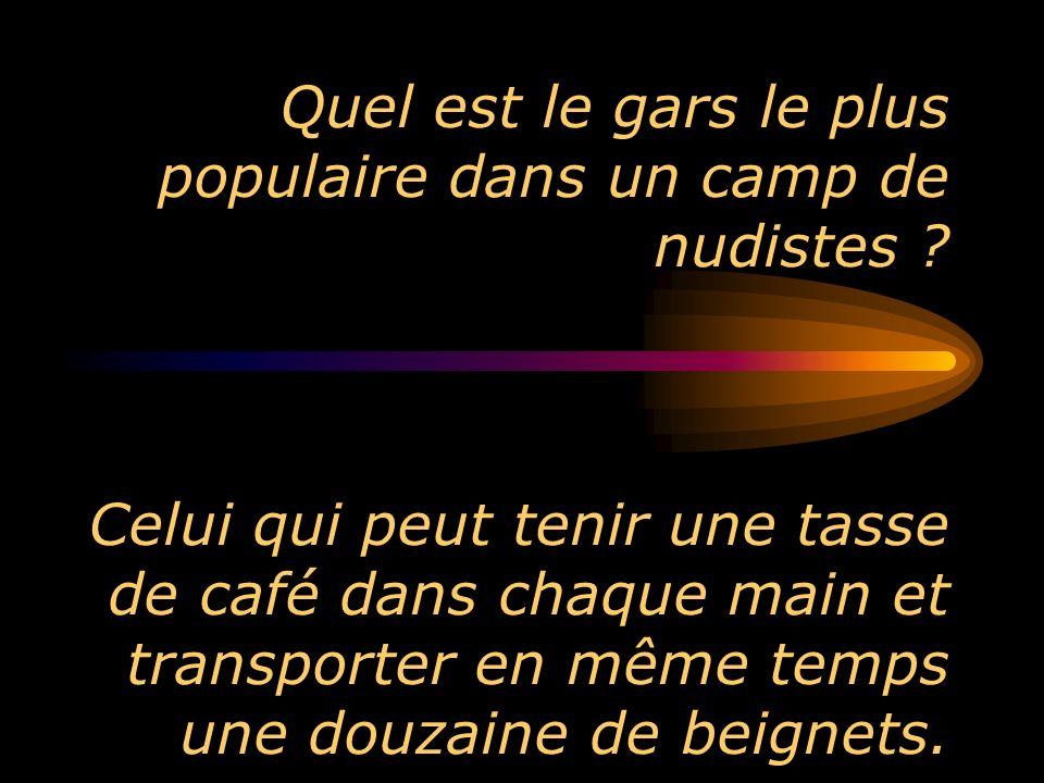 Quel est le gars le plus populaire dans un camp de nudistes ? Celui qui peut tenir une tasse de café dans chaque main et transporter en même temps une