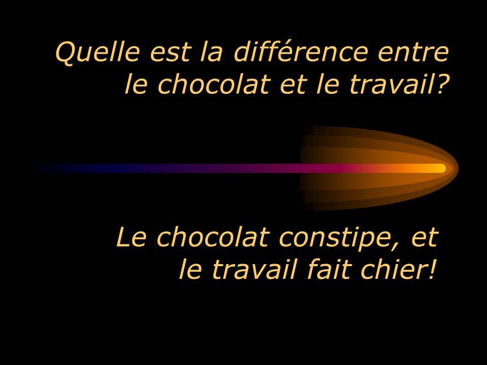 Quelle est la différence entre le chocolat et le travail? Le chocolat constipe, et le travail fait chier!