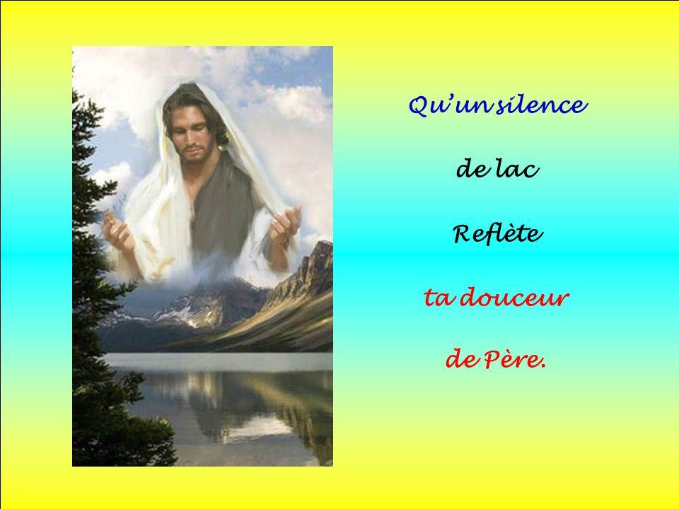 .. Quun silence de lac Reflète ta douceur de Père.