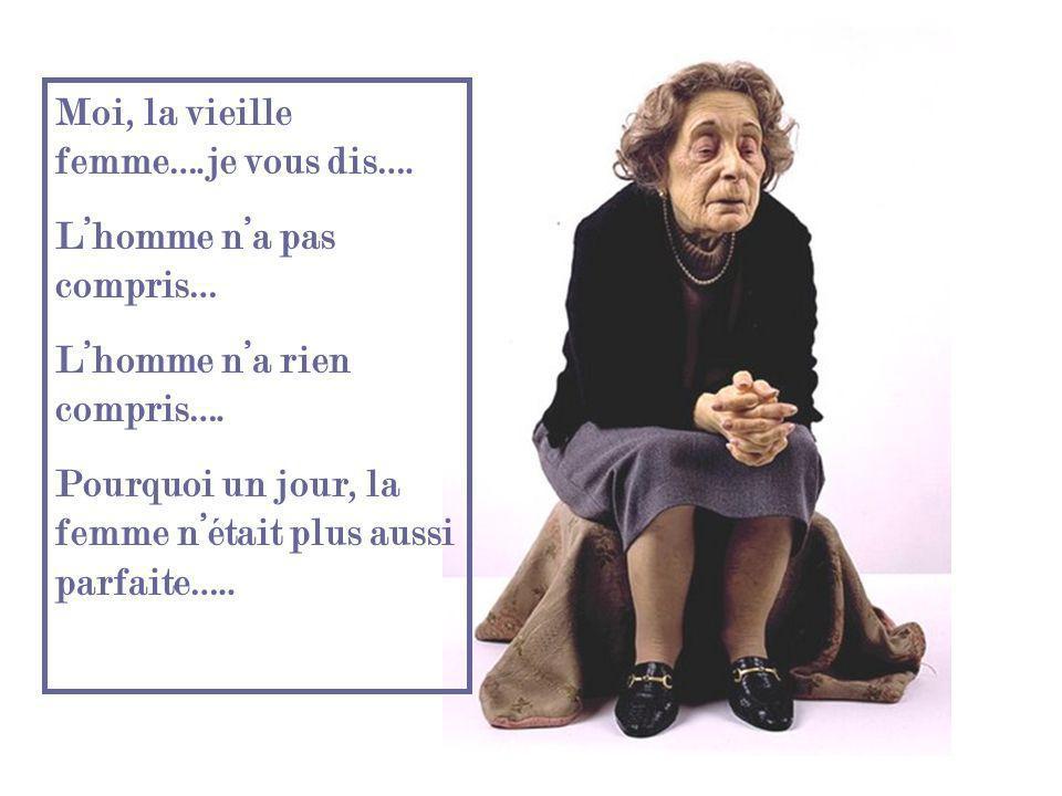 Moi, la vieille femme….je vous dis….Lhomme na pas compris… Lhomme na rien compris….