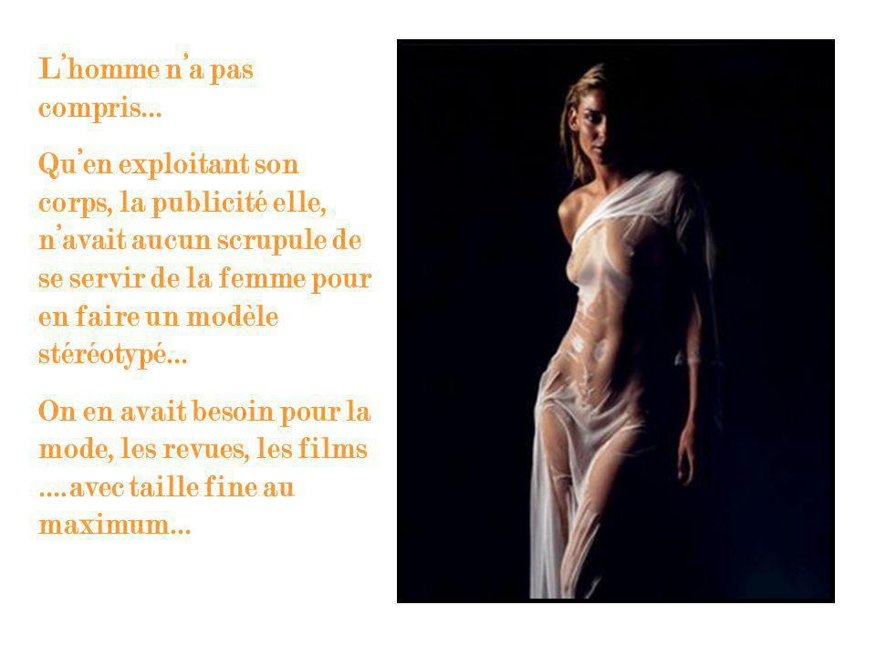 Lhomme na pas compris… Quen exploitant son corps, la publicité elle, navait aucun scrupule de se servir de la femme pour en faire un modèle stéréotypé… On en avait besoin pour la mode, les revues, les films ….avec taille fine au maximum…