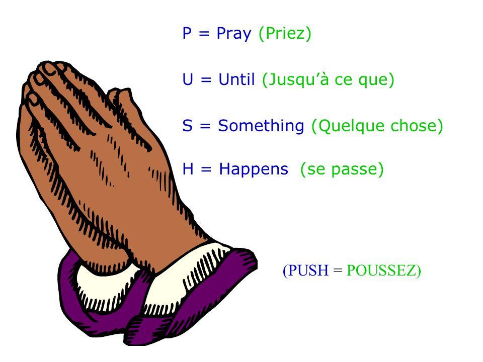 P = Pray (Priez) U = Until (Jusquà ce que) S = Something (Quelque chose) H = Happens (se passe) (PUSH = POUSSEZ)