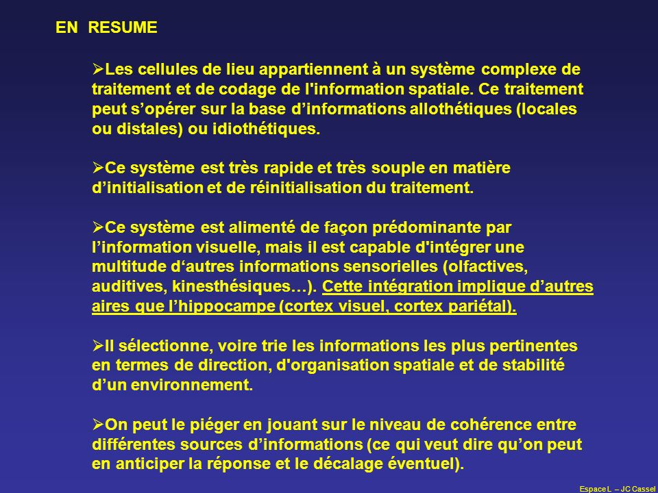 Espace L – JC Cassel EN RESUME Les cellules de lieu appartiennent à un système complexe de traitement et de codage de l'information spatiale. Ce trait