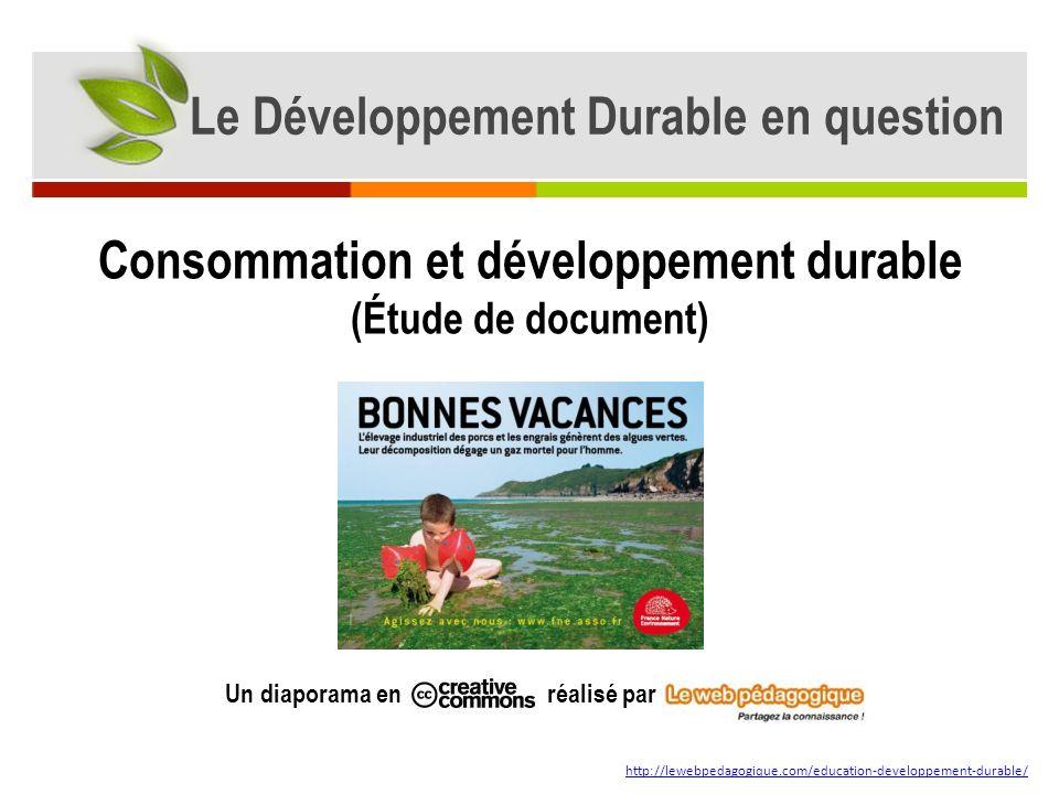 Le Développement Durable en question Un diaporama en réalisé par http://lewebpedagogique.com/education-developpement-durable/ Consommation et développement durable (Étude de document)