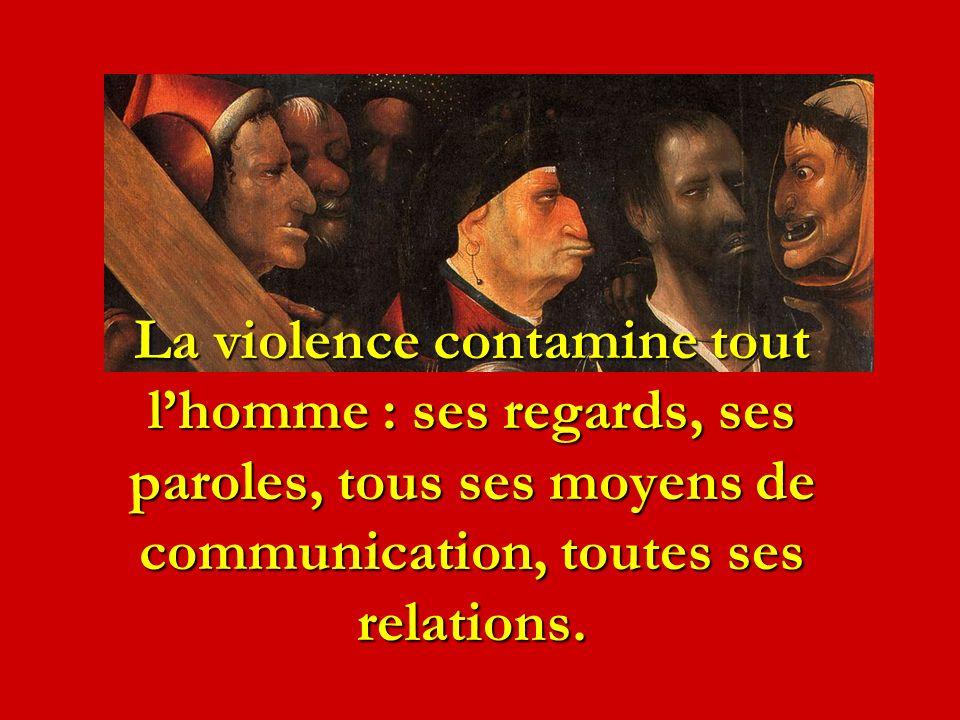 La violence contamine tout lhomme : ses regards, ses paroles, tous ses moyens de communication, toutes ses relations.