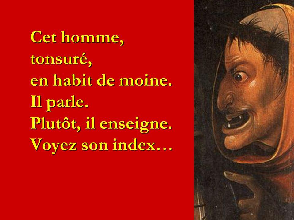 Cet homme, tonsuré, en habit de moine. Il parle. Plutôt, il enseigne. Voyez son index…