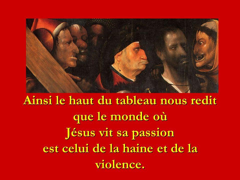 Ainsi le haut du tableau nous redit que le monde où Jésus vit sa passion est celui de la haine et de la violence.