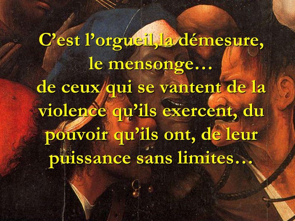 Cest lorgueil,la démesure, le mensonge… de ceux qui se vantent de la violence quils exercent, du pouvoir quils ont, de leur puissance sans limites…