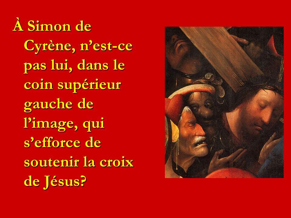 À Simon de Cyrène, nest-ce pas lui, dans le coin supérieur gauche de limage, qui sefforce de soutenir la croix de Jésus?