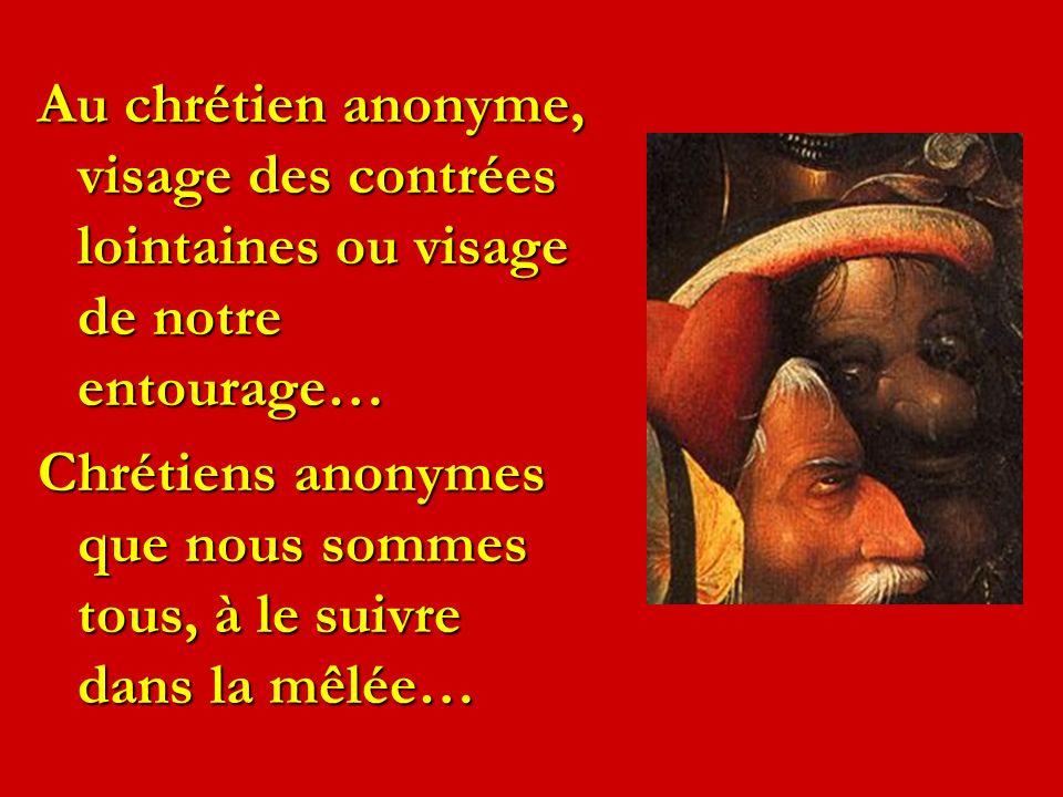 Au chrétien anonyme, visage des contrées lointaines ou visage de notre entourage… Chrétiens anonymes que nous sommes tous, à le suivre dans la mêlée…