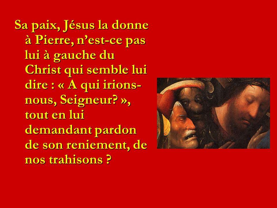 Sa paix, Jésus la donne à Pierre, nest-ce pas lui à gauche du Christ qui semble lui dire : « A qui irions- nous, Seigneur? », tout en lui demandant pa