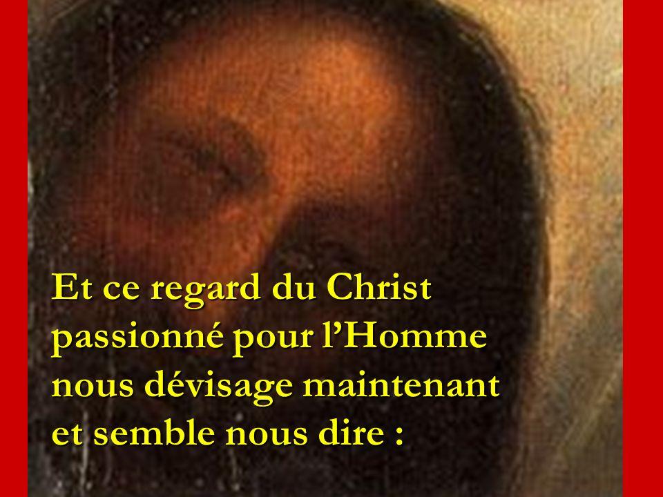 Et ce regard du Christ passionné pour lHomme nous dévisage maintenant et semble nous dire :