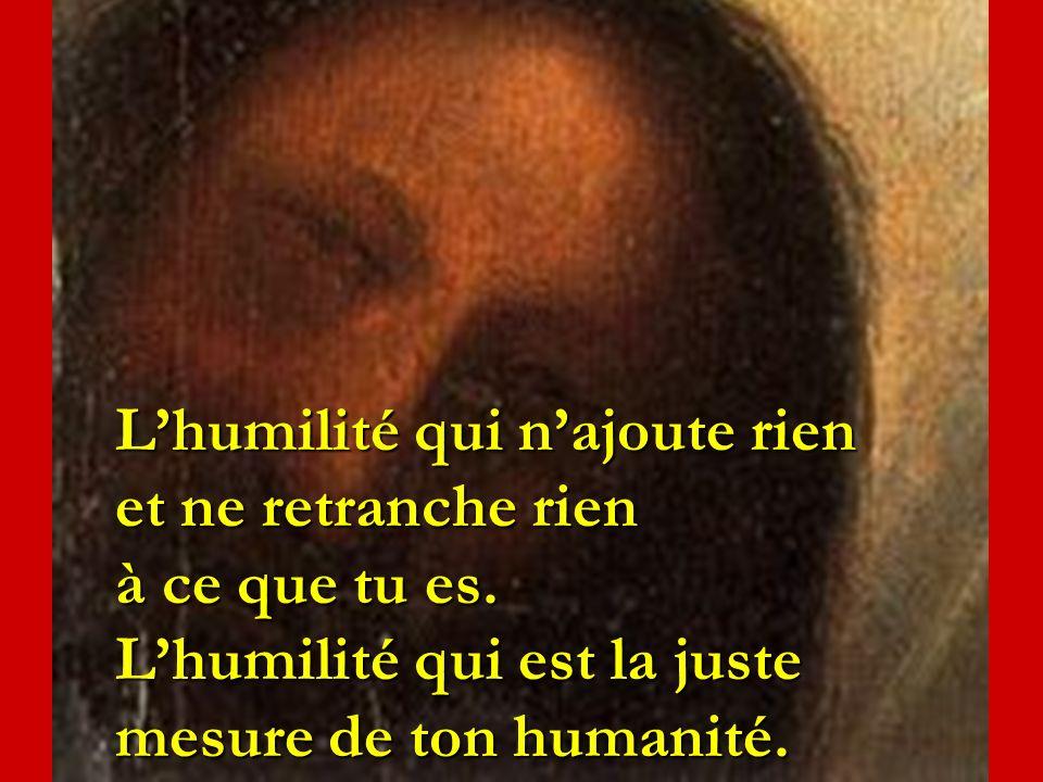 Lhumilité qui najoute rien et ne retranche rien à ce que tu es. Lhumilité qui est la juste mesure de ton humanité.