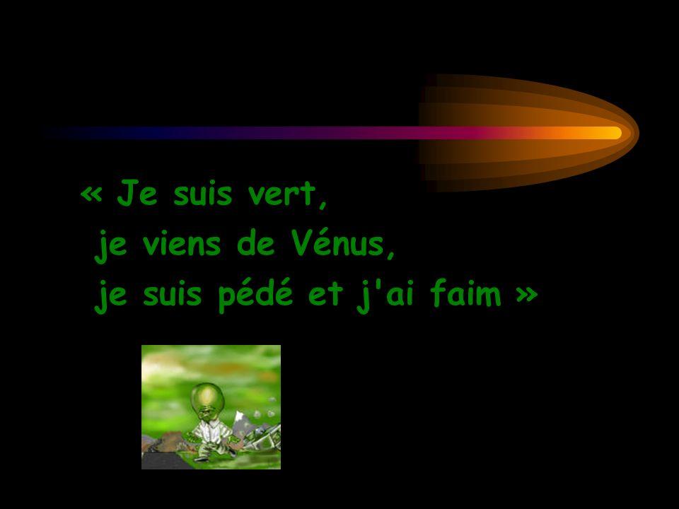 « Je suis vert, je viens de Vénus, je suis pédé et j ai faim »
