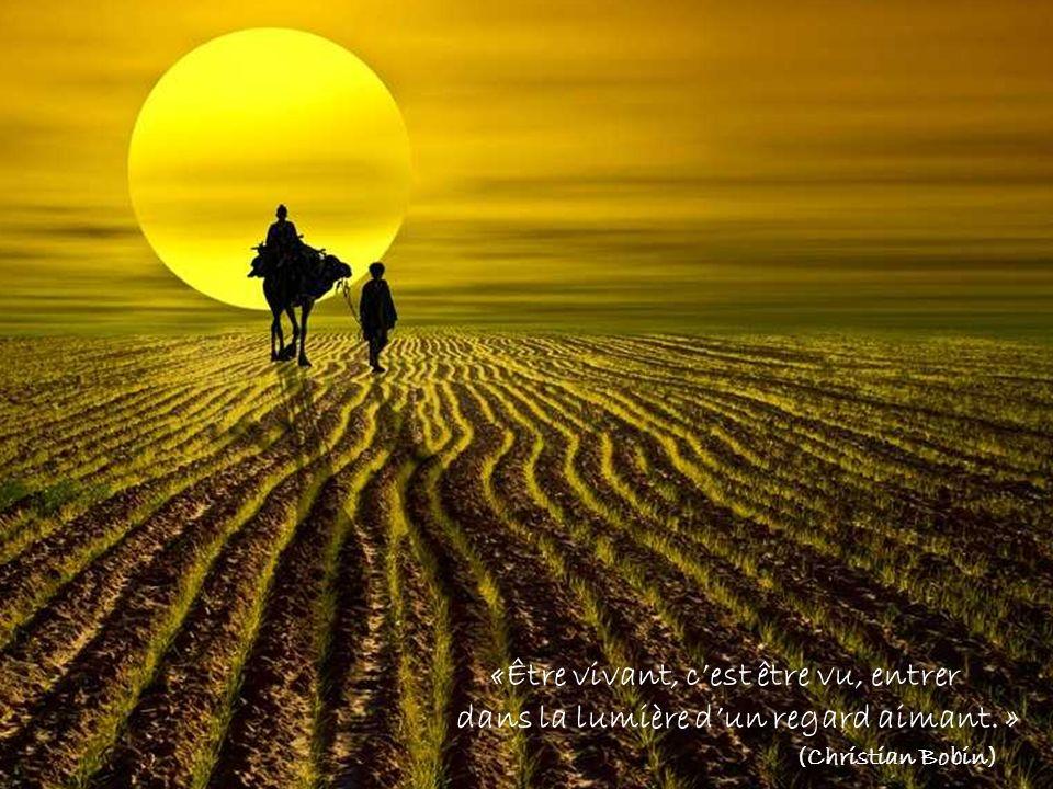 «Être vivant, cest être vu, entrer dans la lumière dun regard aimant. » (Christian Bobin)