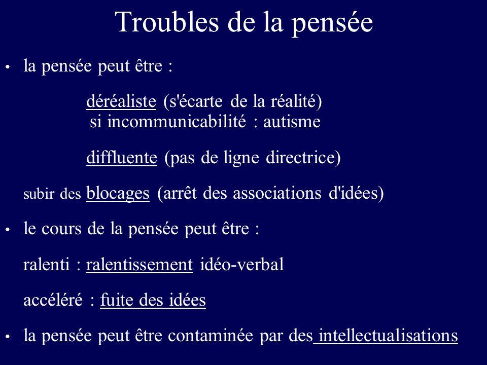 Troubles de la pensée la pensée peut être : déréaliste (s'écarte de la réalité) si incommunicabilité : autisme diffluente (pas de ligne directrice) su