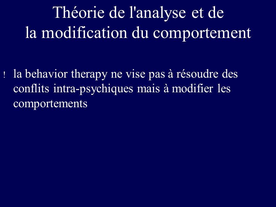 Théorie de l'analyse et de la modification du comportement ! la behavior therapy ne vise pas à résoudre des conflits intra-psychiques mais à modifier