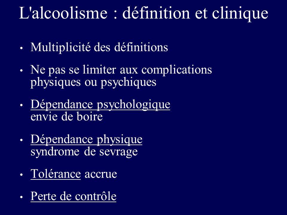 L'alcoolisme : définition et clinique Multiplicité des définitions Ne pas se limiter aux complications physiques ou psychiques Dépendance psychologiqu