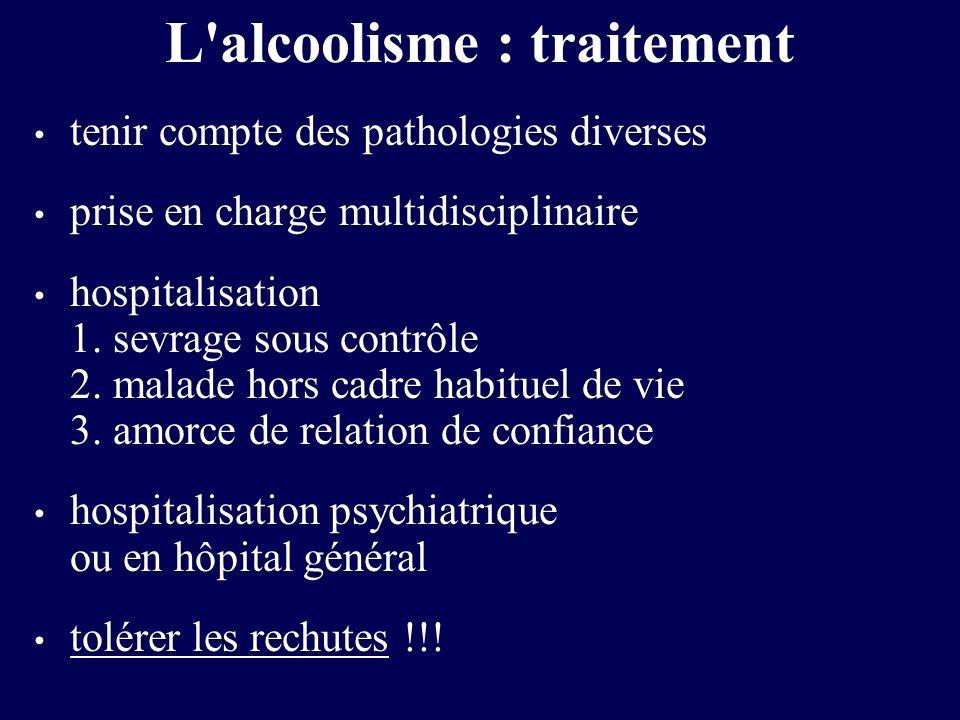 L'alcoolisme : traitement tenir compte des pathologies diverses prise en charge multidisciplinaire hospitalisation 1. sevrage sous contrôle 2. malade