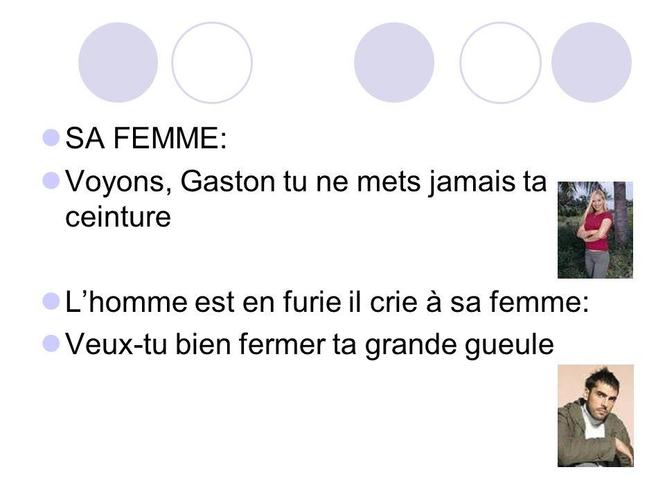 SA FEMME: Voyons, Gaston tu ne mets jamais ta ceinture Lhomme est en furie il crie à sa femme: Veux-tu bien fermer ta grande gueule