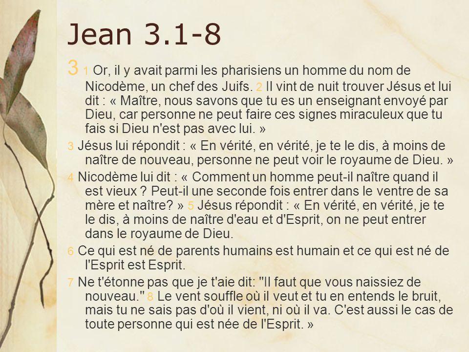Jean 3.1-8 3 1 Or, il y avait parmi les pharisiens un homme du nom de Nicodème, un chef des Juifs. 2 Il vint de nuit trouver Jésus et lui dit : « Maît