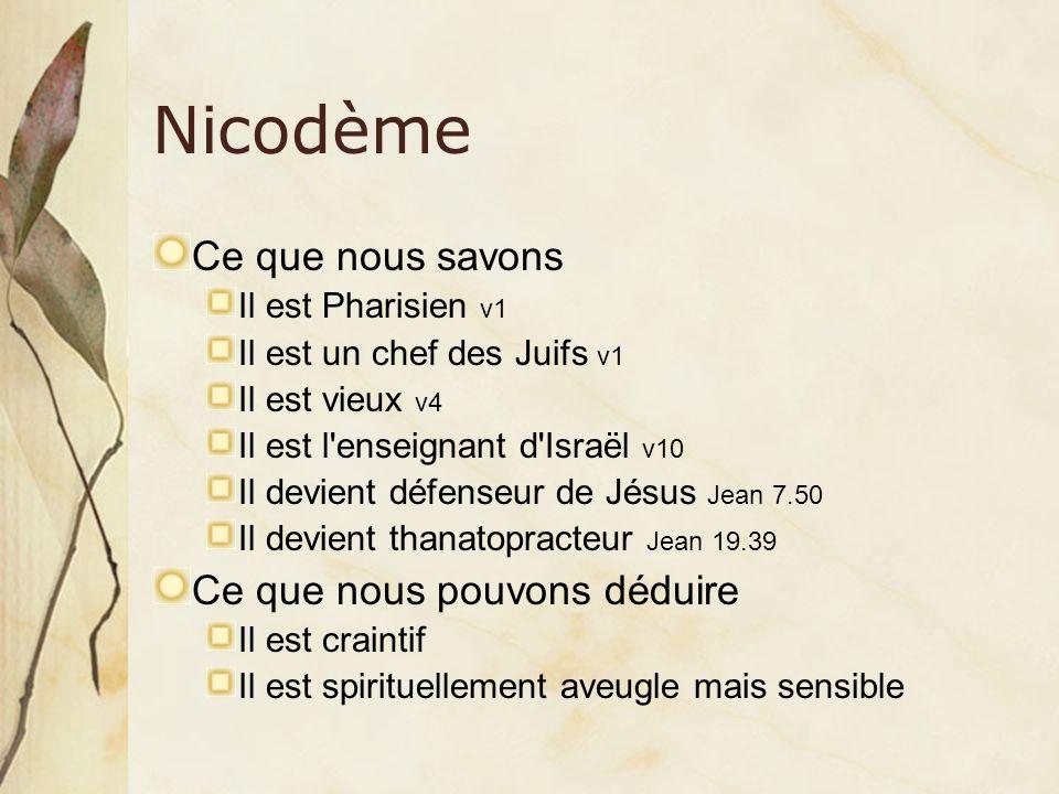 Nicodème Ce que nous savons Il est Pharisien v1 Il est un chef des Juifs v1 Il est vieux v4 Il est l'enseignant d'Israël v10 Il devient défenseur de J