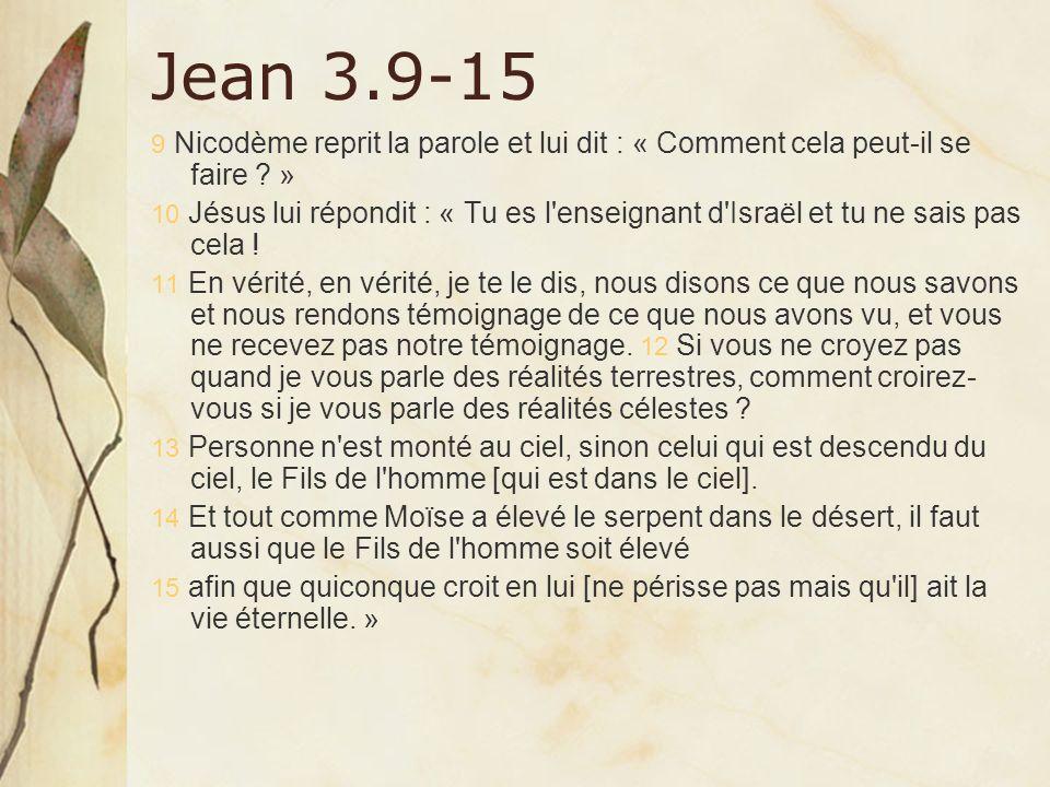 Jean 3.9-15 9 Nicodème reprit la parole et lui dit : « Comment cela peut-il se faire ? » 10 Jésus lui répondit : « Tu es l'enseignant d'Israël et tu n