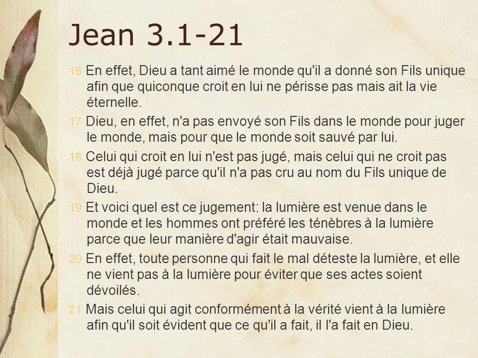 Jean 3.1-21 16 En effet, Dieu a tant aimé le monde qu'il a donné son Fils unique afin que quiconque croit en lui ne périsse pas mais ait la vie éterne