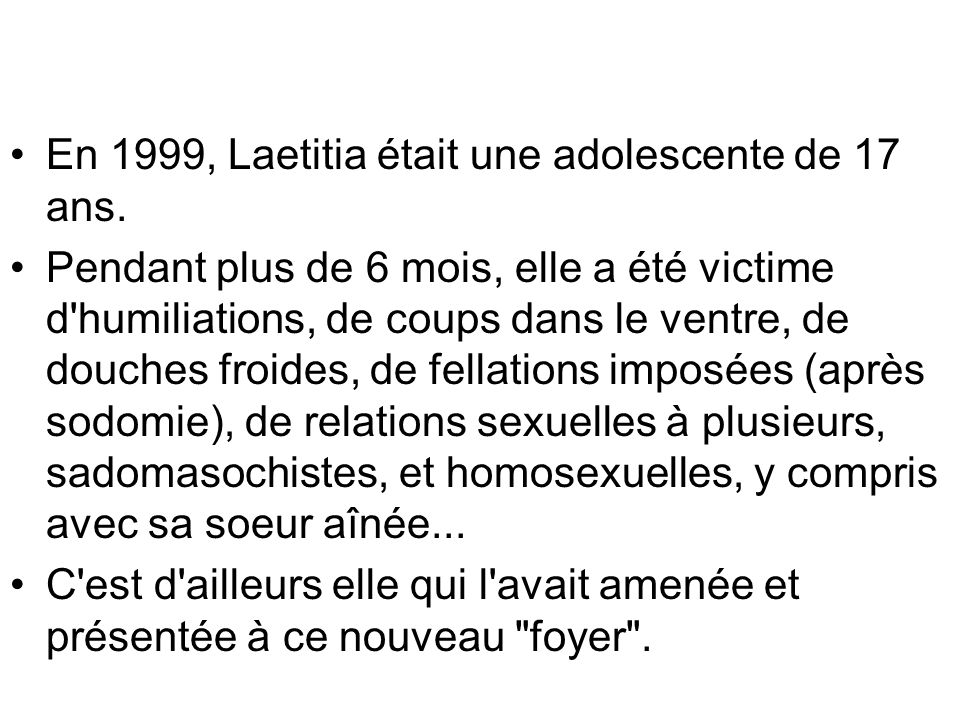 En 1999, Laetitia était une adolescente de 17 ans. Pendant plus de 6 mois, elle a été victime d'humiliations, de coups dans le ventre, de douches froi
