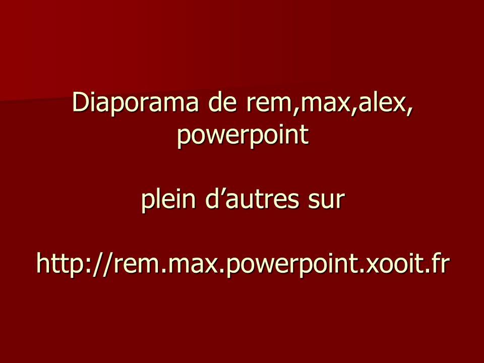 Diaporama de rem,max,alex, powerpoint plein dautres sur http://rem.max.powerpoint.xooit.fr