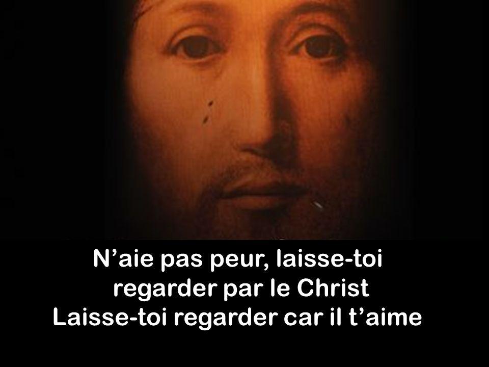 Naie pas peur, laisse-toi regarder par le Christ Laisse-toi regarder car il taime