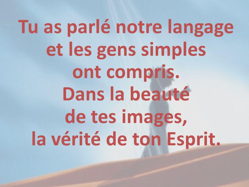 Tu as parlé notre langage et les gens simples ont compris. Dans la beauté de tes images, la vérité de ton Esprit.