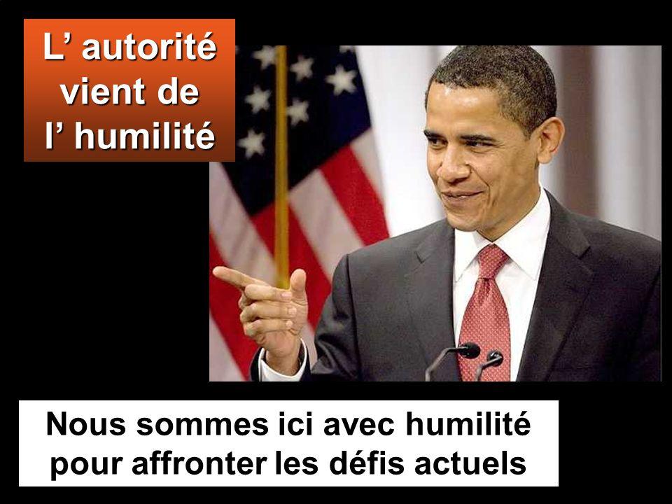 L autorité vient de l humilité Nous sommes ici avec humilité pour affronter les défis actuels