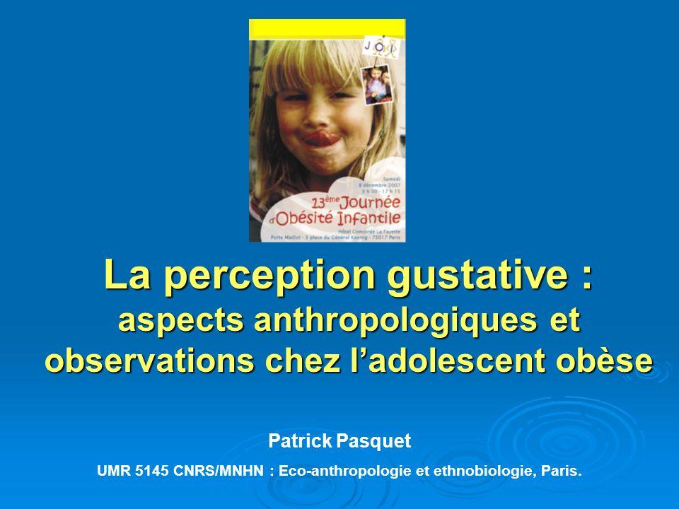 La perception gustative : aspects anthropologiques et observations chez ladolescent obèse Patrick Pasquet UMR 5145 CNRS/MNHN : Eco-anthropologie et et