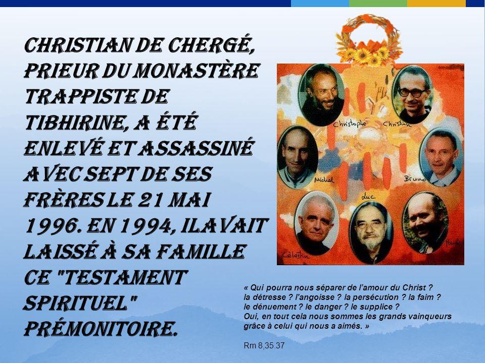 Entré au monastère de l'Atlas, à Tibhirine, Algérie, en 1969, mort prématurément assassiné à l'âge de 59 ans. Testament de P. Christian de Chergé Prie
