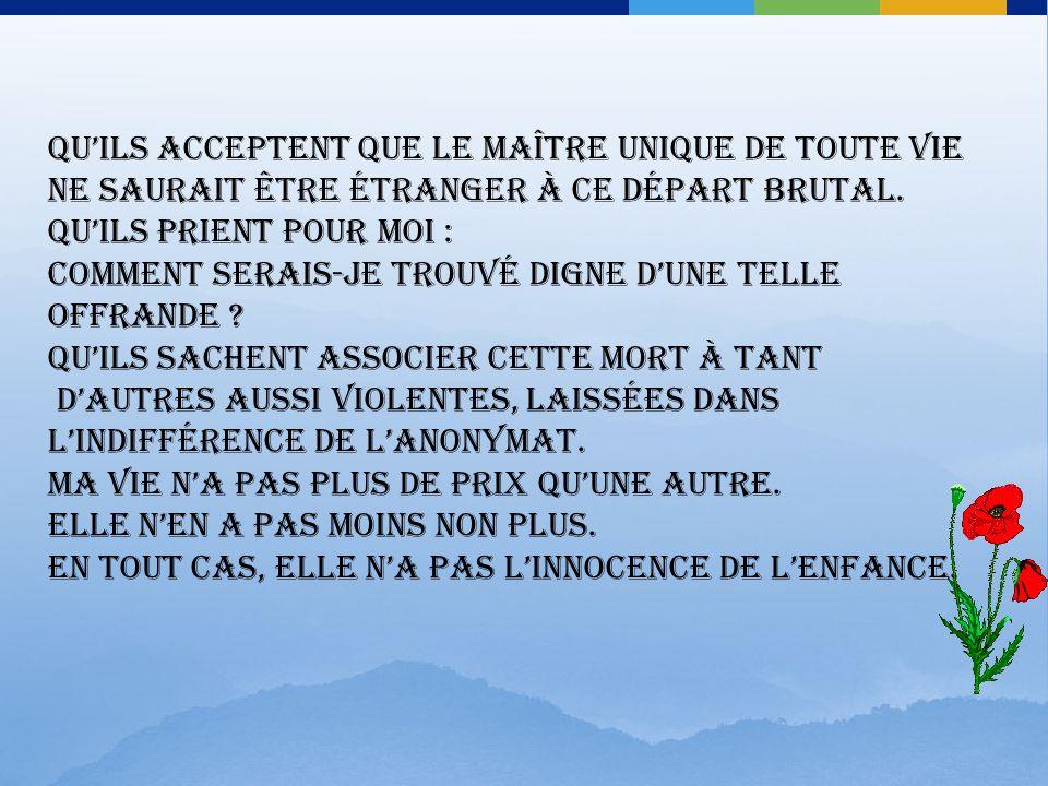 Sil marrivait un jour – et ça pourrait être aujourdhui – dêtre victime du terrorisme qui semble vouloir englober maintenant tous les étrangers vivant en Algérie, jaimerais que ma communauté, mon Église, ma famille se souviennent que ma vie était DONNÉE à Dieu et à ce pays.