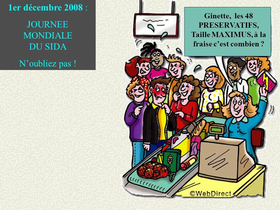 Ginette, les 48 PRESERVATIFS, Taille MAXIMUS, à la fraise cest combien ? 1er décembre 2008 : JOURNEE MONDIALE DU SIDA Noubliez pas !