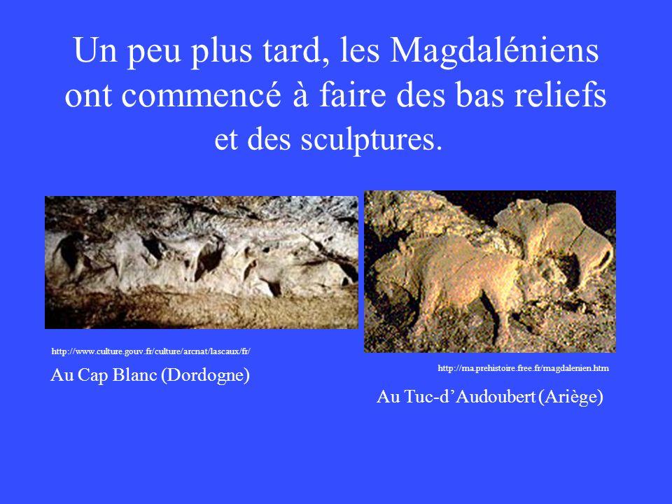 Un peu plus tard, les Magdaléniens ont commencé à faire des bas reliefs http://www.culture.gouv.fr/culture/arcnat/lascaux/fr/ Au Cap Blanc (Dordogne)
