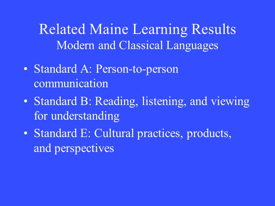 Related Maine Learning Results Modern and Classical Languages Standard A: Person-to-person communication Standard B: Reading, listening, and viewing f