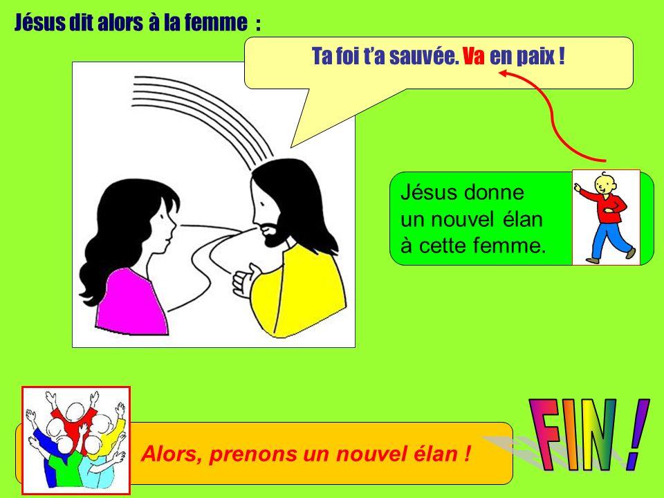 Jésus dit alors à la femme : Ta foi ta sauvée. Va en paix .