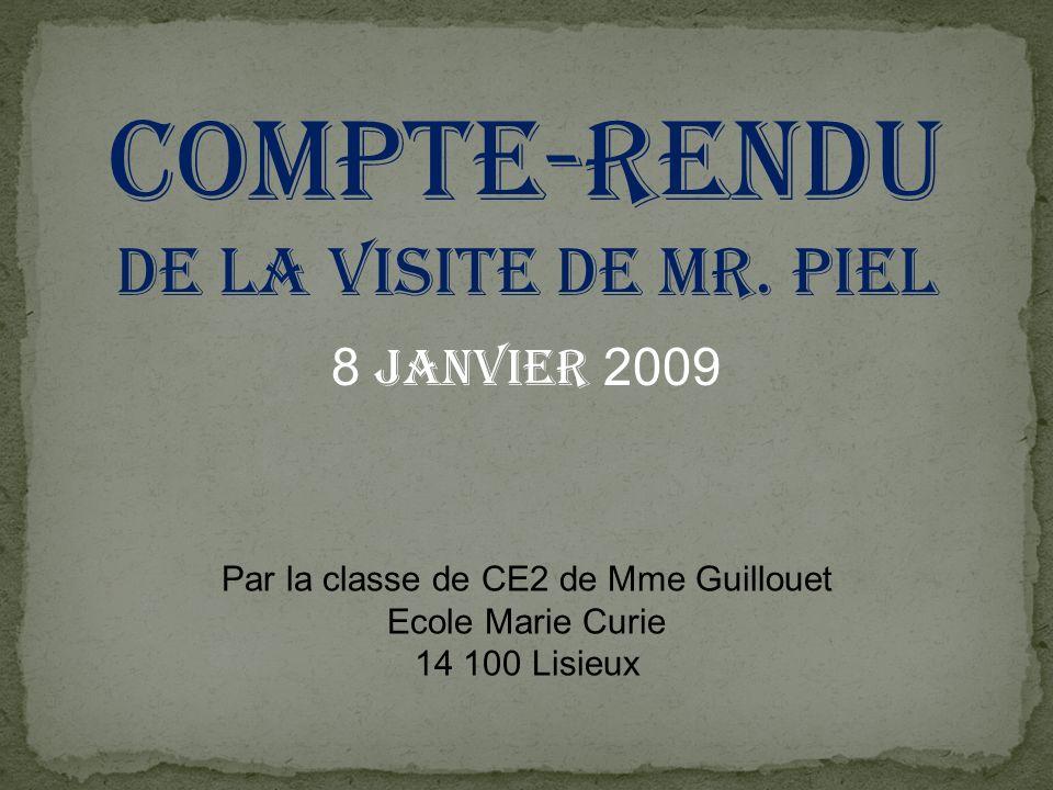Compte-rendu de la visite de MR. Piel 8 janvier 2009 Par la classe de CE2 de Mme Guillouet Ecole Marie Curie 14 100 Lisieux